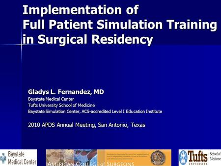 Implementation of Full Patient Simulation Training in Surgical Residency Gladys L. Fernandez, MD Baystate Medical Center Tufts University School of Medicine.