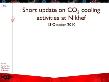 Nikhef Amsterdam Mechanical- Technology Short update on CO 2 cooling activities at Nikhef 13 October 2010.