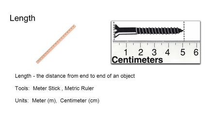 Length Length - the distance from end to end of an object Tools: Meter Stick, Metric Ruler Units: Meter (m), Centimeter (cm)