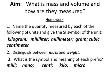 Aim: What is mass and volume and how are they measured? Homework: 1. Name the quantity measured by each of the following SI units and give the SI symbol.