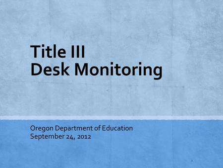 Title III Desk Monitoring Oregon Department of Education September 24, 2012 1.