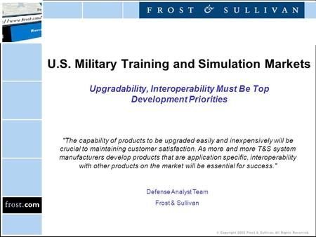 © Copyright 2002 Frost & Sullivan. All Rights Reserved. U.S. Military Training and Simulation Markets Upgradability, Interoperability Must Be Top Development.