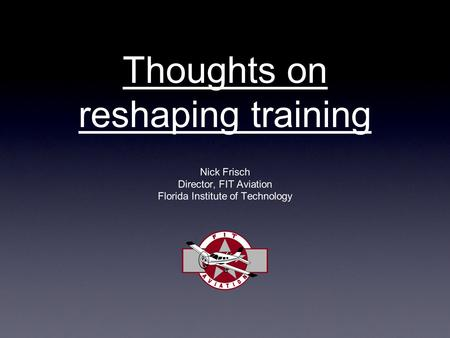 Thoughts on reshaping training Nick Frisch Director, FIT Aviation Florida Institute of Technology.