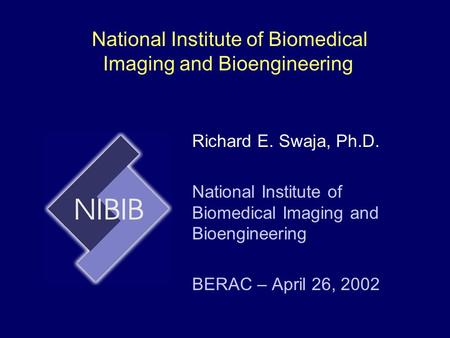 National Institute of Biomedical Imaging and Bioengineering Richard E. Swaja, Ph.D. National Institute of Biomedical Imaging and Bioengineering BERAC –