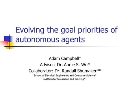 Evolving the goal priorities of autonomous agents Adam Campbell* Advisor: Dr. Annie S. Wu* Collaborator: Dr. Randall Shumaker** School of Electrical Engineering.