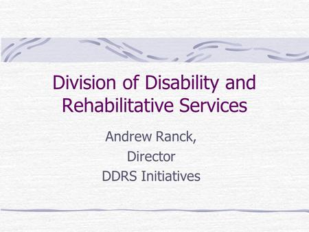 Andrew Ranck, Director DDRS Initiatives Division of Disability and Rehabilitative Services.