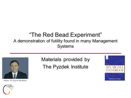 """The Red Bead Experiment"" A demonstration of futility found in many Management Systems Materials provided by The Pyzdek Institute Author, Six Sigma Handbook."