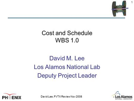 David Lee, FVTX Review Nov 2008 1 Cost and Schedule WBS 1.0 David M. Lee Los Alamos National Lab Deputy Project Leader.