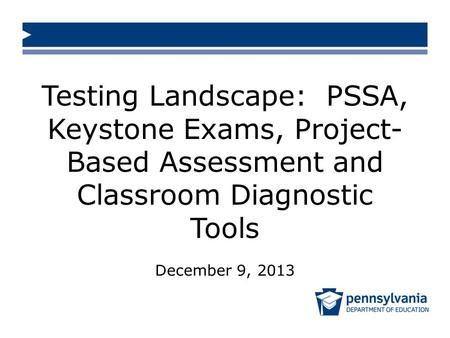 Testing Landscape: PSSA, Keystone Exams, Project- Based Assessment and Classroom Diagnostic Tools December 9, 2013.