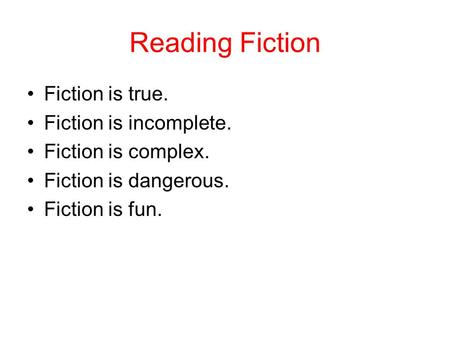 Reading Fiction Fiction is true. Fiction is incomplete. Fiction is complex. Fiction is dangerous. Fiction is fun.