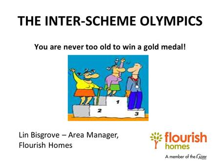 THE INTER-SCHEME OLYMPICS You are never too old to win a gold medal! Lin Bisgrove – Area Manager, Flourish Homes.