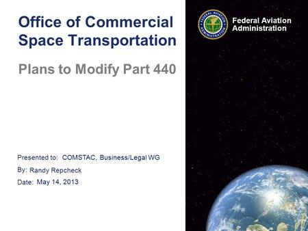 Presented to: By: Date: Federal Aviation Administration Office of Commercial Space Transportation Plans to Modify Part 440 COMSTAC, Business/Legal WG Randy.
