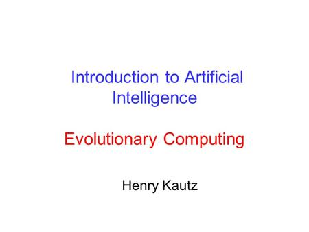 Introduction to Artificial Intelligence Evolutionary Computing Henry Kautz.