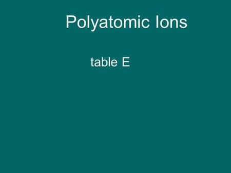 Polyatomic Ions table E. Definition polyatomic ion: group of 2 + atoms that acts as one ion and has one charge SO 4 -2.