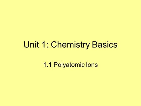 Unit 1: Chemistry Basics 1.1 Polyatomic Ions. Taking Notes in AP Chem I will give you a print out of the slides. This is exactly how it will go in college.