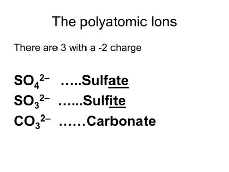 The polyatomic Ions There are 3 with a -2 charge SO 4 2– …..Sulfate SO 3 2– …...Sulfite CO 3 2– ……Carbonate.