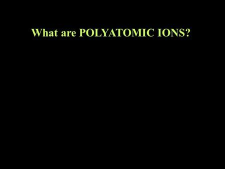 What are POLYATOMIC IONS?. What is a group of atoms with charge? back to naming compounds Lets first review what a monatomic ion is.