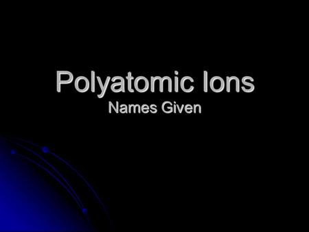 Polyatomic Ions Names Given. Polyatomic Ions ammonium NH 4 +