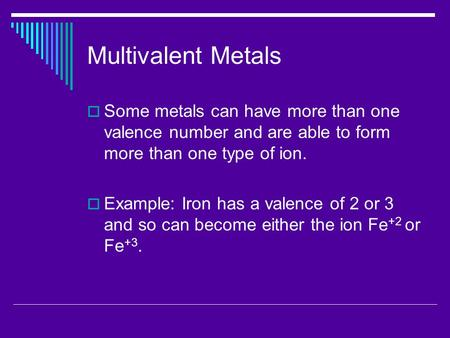 Multivalent Metals  Some metals can have more than one valence number and are able to form more than one type of ion.  Example: Iron has a valence of.
