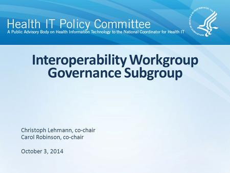 Interoperability Workgroup Governance Subgroup October 3, 2014 Christoph Lehmann, co-chair Carol Robinson, co-chair.