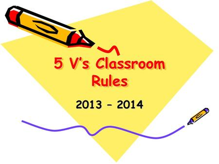 5 V's Classroom Rules 2013 – 2014. Classroom Rules Be in your seat when the bell rings Follow directions the first time they are given Eyes up front when.