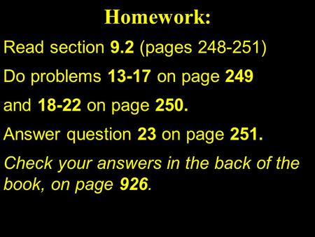 Read section 9.2 (pages 248-251) Do problems 13-17 on page 249 and 18-22 on page 250. Answer question 23 on page 251. Check your answers in the back of.