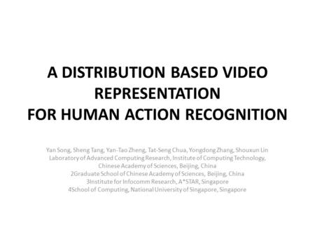 A DISTRIBUTION BASED VIDEO REPRESENTATION FOR HUMAN ACTION RECOGNITION Yan Song, Sheng Tang, Yan-Tao Zheng, Tat-Seng Chua, Yongdong Zhang, Shouxun Lin.