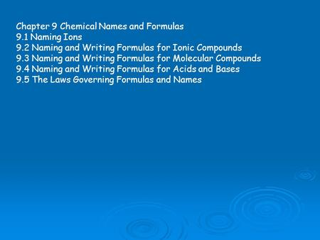 Chapter 9 Chemical Names and Formulas 9.1 Naming Ions 9.2 Naming and Writing Formulas for Ionic Compounds 9.3 Naming and Writing Formulas for Molecular.