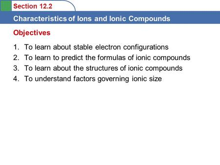 Section 12.2 Characteristics of Ions and Ionic Compounds 1.To learn about stable electron configurations 2.To learn to predict the formulas of ionic compounds.