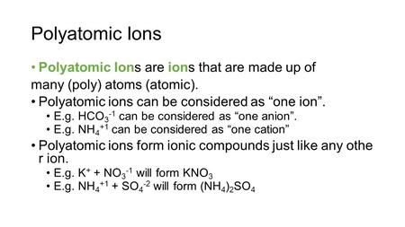 "Polyatomic Ions Polyatomic Ions are ions that are made up of many (poly) atoms (atomic). Polyatomic ions can be considered as ""one ion"". E.g. HCO 3 -1."