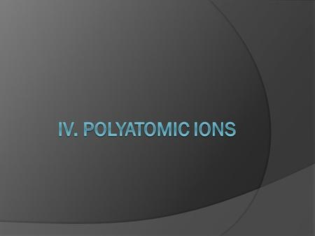 IV. Polyatomic Ions.