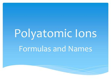 Polyatomic Ions Formulas and Names.  OH - Hydroxide.