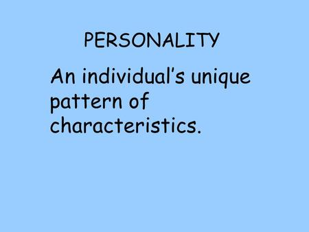 PERSONALITY An individual's unique pattern of characteristics.