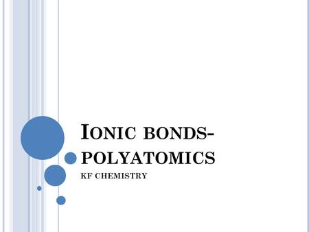 I ONIC BONDS - POLYATOMICS KF CHEMISTRY. P OLYATOMIC POLYATOMIC ION-ion made up of more than one atom. Ex. NO 3 -1 (made up of one nitrogen and three.