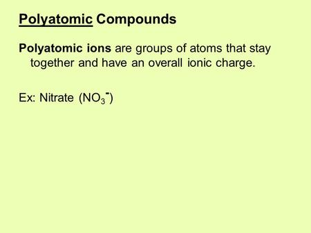Polyatomic Compounds Polyatomic ions are groups of atoms that stay together and have an overall ionic charge. Ex: Nitrate (NO 3 - )