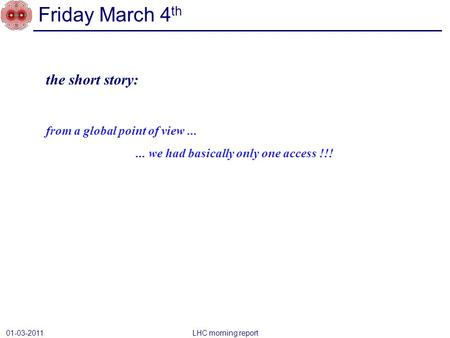 Friday March 4 th 01-03-2011 LHC morning report the short story: from a global point of view...... we had basically only one access !!!