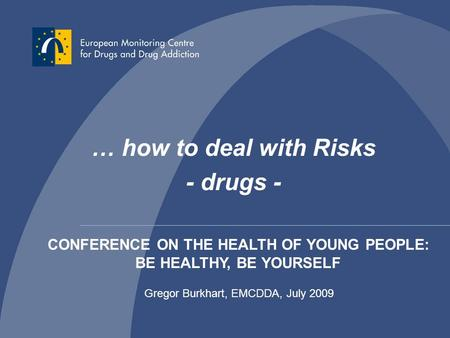 Gregor Burkhart - EMCDDA / OEDT - 1 … how to deal with Risks - drugs - Gregor Burkhart, EMCDDA, July 2009 CONFERENCE ON THE HEALTH OF YOUNG PEOPLE: BE.