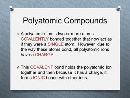 Polyatomic Compounds O A polyatomic ion is two or more atoms COVALENTLY bonded together that now act as if they were a SINGLE atom. However, due to the.
