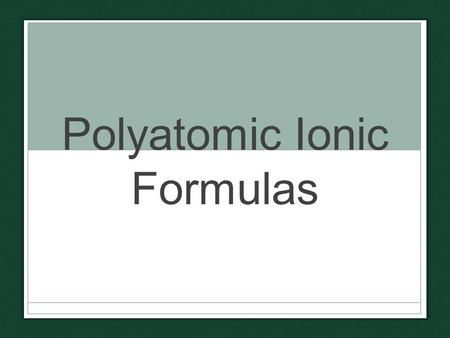 Polyatomic Ionic Formulas. Polyatomic Ions What does NH 4 + mean? Ion contains: 1 Nitrogen Overall Charge: +1 N Ion contains: 4 Hydrogens HHHH +