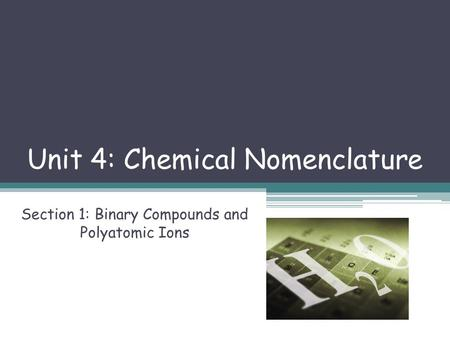 Unit 4: Chemical Nomenclature Section 1: Binary Compounds and Polyatomic Ions.