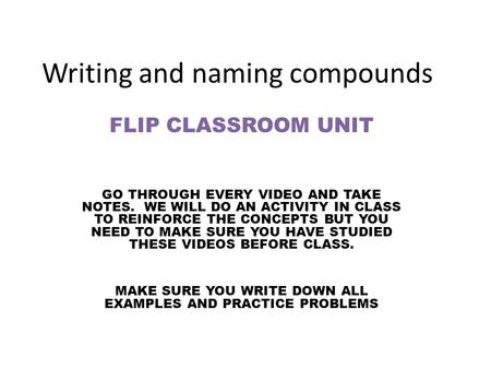 Writing and naming compounds FLIP CLASSROOM UNIT GO THROUGH EVERY VIDEO AND TAKE NOTES. WE WILL DO AN ACTIVITY IN CLASS TO REINFORCE THE CONCEPTS BUT YOU.