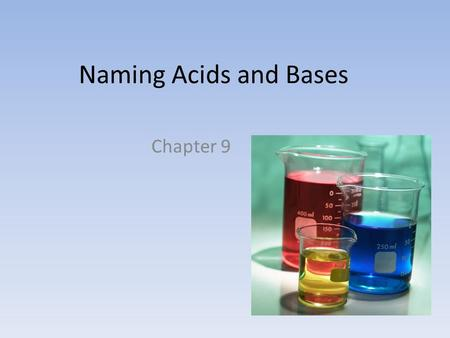 Naming Acids and Bases Chapter 9. Acids… Contain one or more H + when dissolved in water Anion combined with as many H + as needed to make the molecule.
