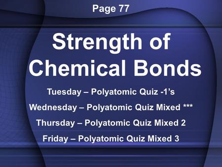 Page 77 Strength of Chemical Bonds Tuesday – Polyatomic Quiz -1's Wednesday – Polyatomic Quiz Mixed *** Thursday – Polyatomic Quiz Mixed 2 Friday – Polyatomic.