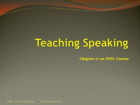 Chapter 17 on TEFL Course TEFL--Wed, 24 April 2013By: Iwan Fauzi, M.A.