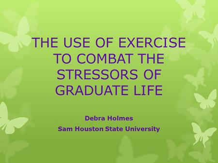 THE USE OF EXERCISE TO COMBAT THE STRESSORS OF GRADUATE LIFE Debra Holmes Sam Houston State University.