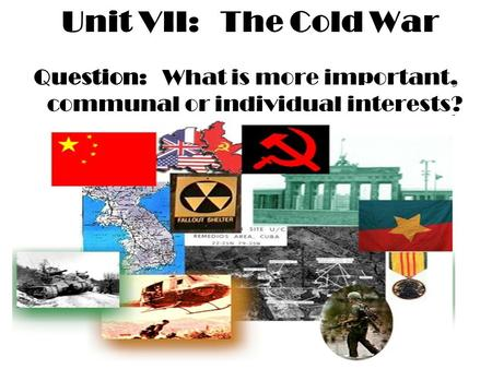 Unit VII: The Cold War Question: What is more important, communal or individual interests?