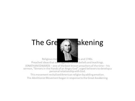 The <strong>Great</strong> Awakening Religious movement in the 1730s and 1740s. Preached ideas that went against Puritan beliefs and teachings. JONATHAN EDWARDS – one of.