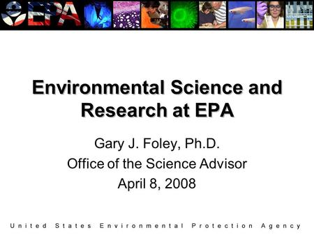 Environmental Science and Research at EPA Gary J. Foley, Ph.D. Office of the Science Advisor April 8, 2008.