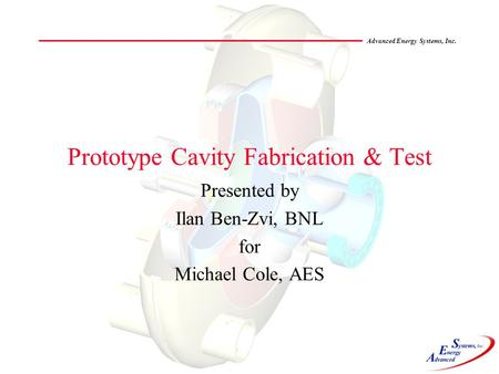 Advanced Energy Systems, Inc. Prototype Cavity Fabrication & Test Presented by Ilan Ben-Zvi, BNL for Michael Cole, AES.