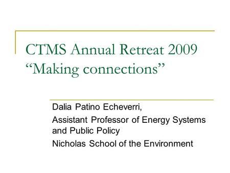 "CTMS Annual Retreat 2009 ""Making connections"" Dalia Patino Echeverri, Assistant Professor of Energy Systems and Public Policy Nicholas School of the Environment."